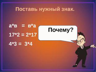 Поставь нужный знак. а*в = в*а 17*2 = 2*17 4*3 = 3*4 Почему?