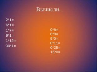 Вычисли. 2*1= 6*1= 1*7= 9*1= 1*12= 39*1= 0*8= 6*0= 5*0= 0*11= 0*25= 15*0=
