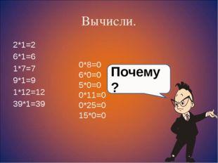 Вычисли. 2*1=2 6*1=6 1*7=7 9*1=9 1*12=12 39*1=39 0*8=0 6*0=0 5*0=0 0*11=0 0*2