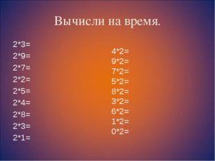 Вычисли на время. 2*3= 2*9= 2*7= 2*2= 2*5= 2*4= 2*8= 2*3= 2*1= 4*2= 9*2= 7*2=