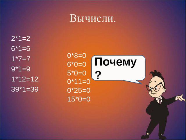Вычисли. 2*1=2 6*1=6 1*7=7 9*1=9 1*12=12 39*1=39 0*8=0 6*0=0 5*0=0 0*11=0 0*2...