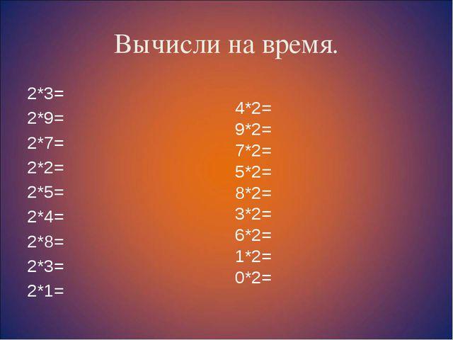 Вычисли на время. 2*3= 2*9= 2*7= 2*2= 2*5= 2*4= 2*8= 2*3= 2*1= 4*2= 9*2= 7*2=...