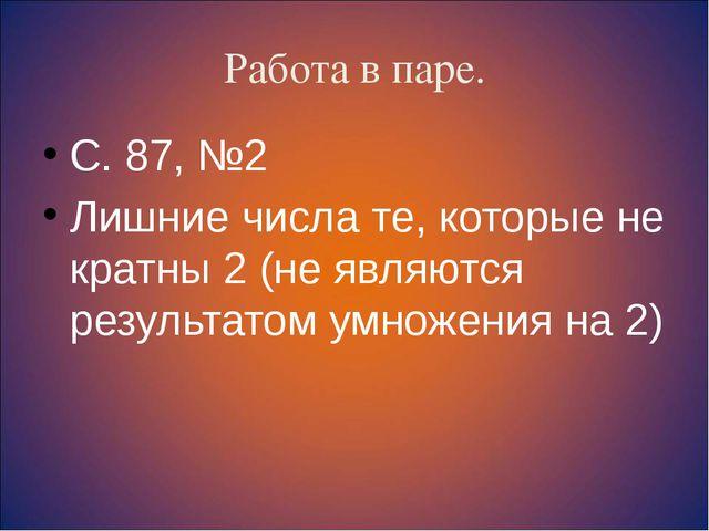 Работа в паре. С. 87, №2 Лишние числа те, которые не кратны 2 (не являются ре...