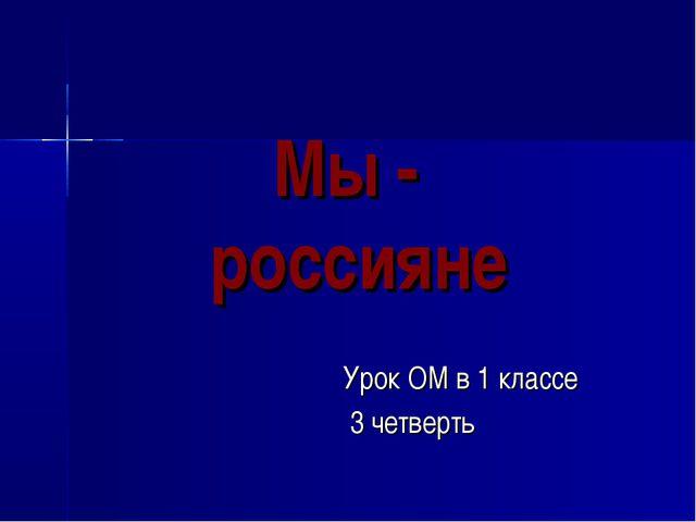 Мы - россияне Урок ОМ в 1 классе 3 четверть