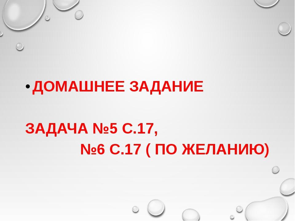 ДОМАШНЕЕ ЗАДАНИЕ ЗАДАЧА №5 С.17, №6 С.17 ( ПО ЖЕЛАНИЮ)