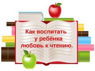 Как воспитать у ребёнка любовь к чтению.