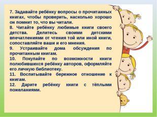 7. Задавайте ребёнку вопросы о прочитанных книгах, чтобы проверить, насколько