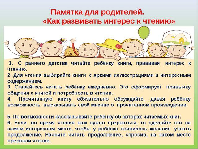 Памятка для родителей.      «Как развивать интерес к чтению» 1. С ран...
