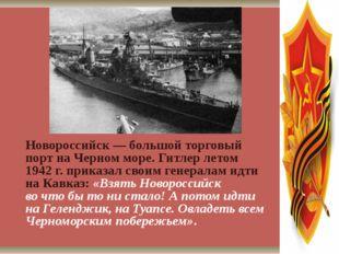 Новороссийск— большой торговый порт наЧерном море. Гитлер летом 1942г. пр