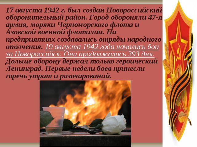 17 августа 1942 г. был создан Новороссийский оборонительный район. Город обор...