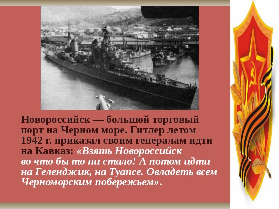 Новороссийск— большой торговый порт наЧерном море. Гитлер летом 1942г. пр...