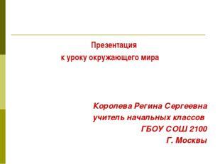 Презентация к уроку окружающего мира Королева Регина Сергеевна учитель начал