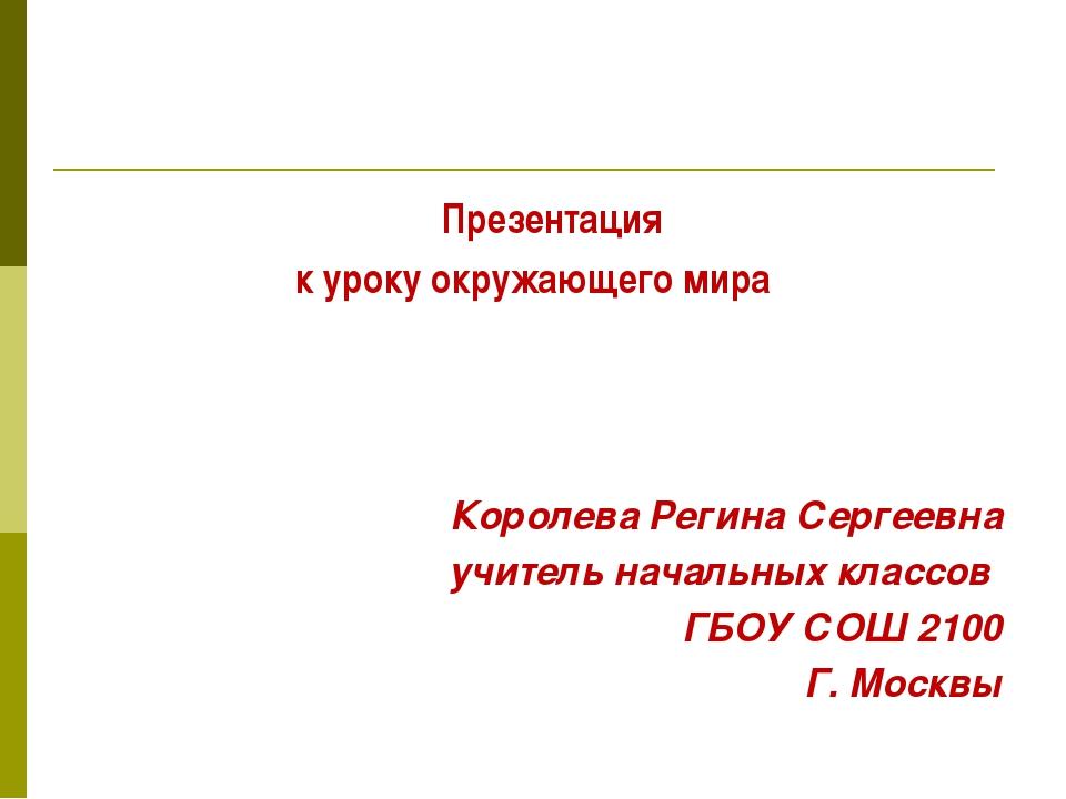 Презентация к уроку окружающего мира Королева Регина Сергеевна учитель начал...