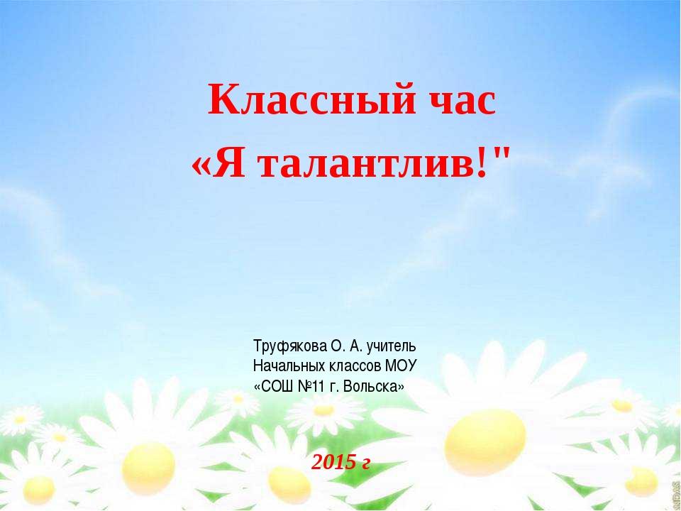 """2015 г Классный час «Я талантлив!"""" Труфякова О. А. учитель Начальных классов..."""