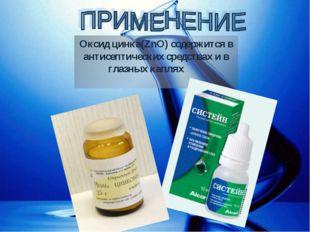 Оксид цинка(ZnO) содержится в антисептических средствах и в глазных каплях