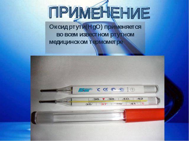 Оксид ртути(HgO) применяется во всем известном ртутном медицинском термометре