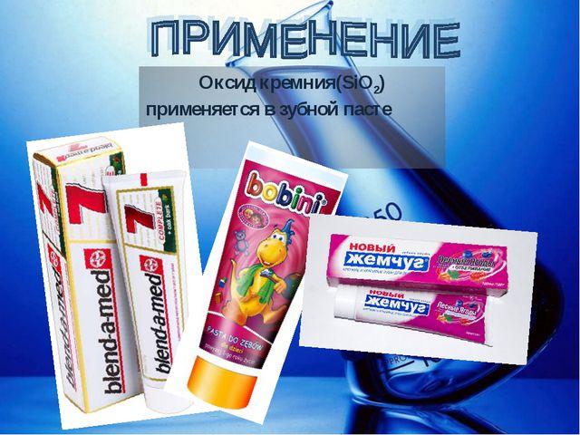 Оксид кремния(SiO2) применяется в зубной пасте