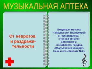 От неврозов и раздражи-тельности Бодрящая музыка Чайковского, Пахмутовой и Та