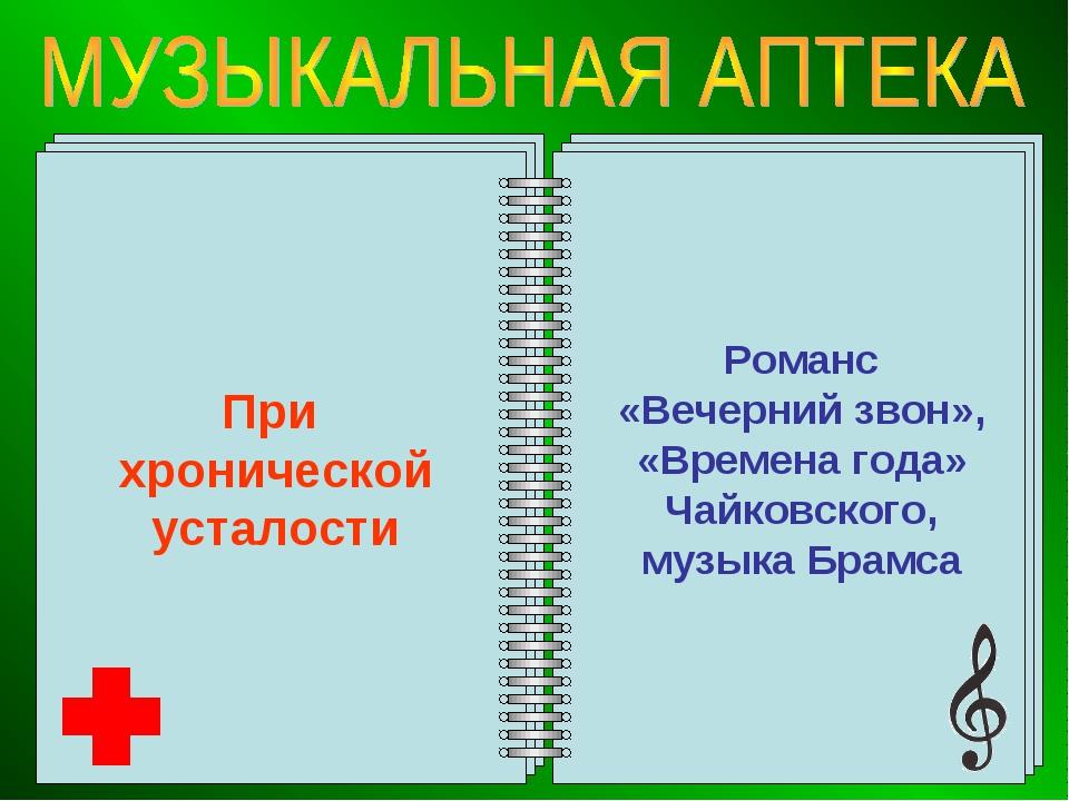 При хронической усталости Романс «Вечерний звон», «Времена года» Чайковского,...