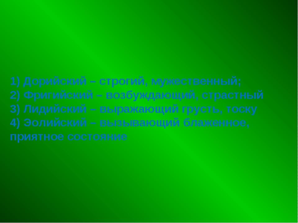 1) Дорийский – строгий, мужественный; 2) Фригийский – возбуждающий, страстный...