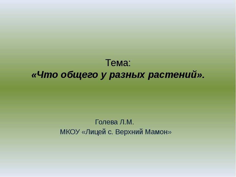 Тема: «Что общего у разных растений». Голева Л.М. МКОУ «Лицей с. Верхний Мамон»
