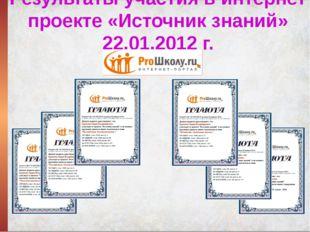 Результаты участия в интернет проекте «Источник знаний» 22.01.2012 г.
