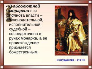 В абсолютной монархии вся полнота власти – законодательной, исполнительной, с
