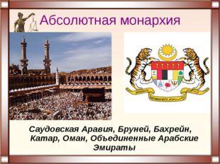 Абсолютная монархия Саудовская Аравия, Бруней, Бахрейн, Катар, Оман, Объедине