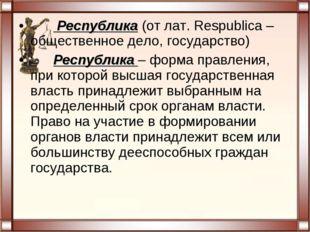 Республика (от лат. Respublica – общественное дело, государство) Республика