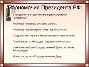 Полномочия Президента РФ: Определяет внутреннюю и внешнюю политику государств