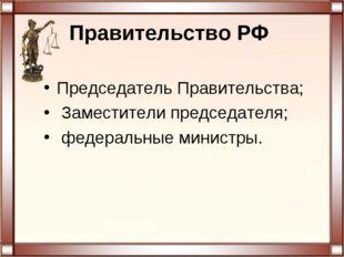 Правительство РФ Председатель Правительства; Заместители председателя; федер