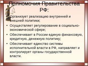 Полномочия Правительства РФ: Организует реализацию внутренней и внешней полит