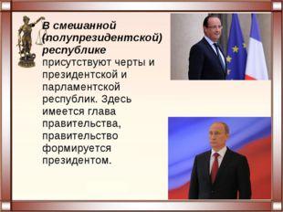 В смешанной (полупрезидентской) республике присутствуют черты и президентской