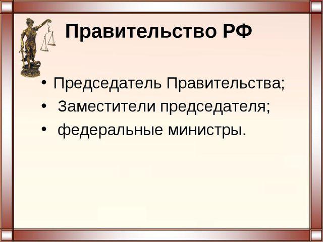 Правительство РФ Председатель Правительства; Заместители председателя; федер...