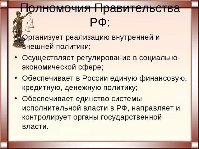 Полномочия Правительства РФ: Организует реализацию внутренней и внешней полит...