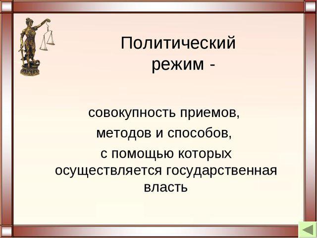 Политический режим - совокупность приемов, методов и способов, с помощью кото...