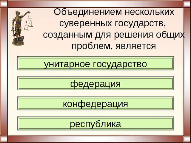 Объединением нескольких суверенных государств, созданным для решения общих пр...