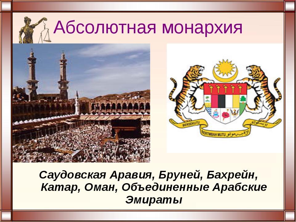 Абсолютная монархия Саудовская Аравия, Бруней, Бахрейн, Катар, Оман, Объедине...