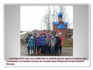 1 декабря 2012 года мы с ребятами из нашей школы присутствовали при освящени