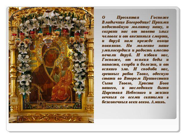 О Пресвятая Госпоже Владычице Богородице! Приими недостойную молитву нашу, и...