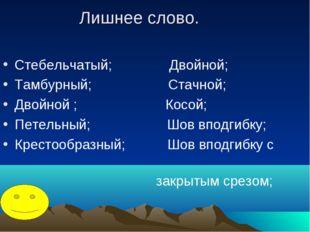 Лишнее слово. Стебельчатый; Двойной; Тамбурный; Стачной; Двойной ; Косой; Пет