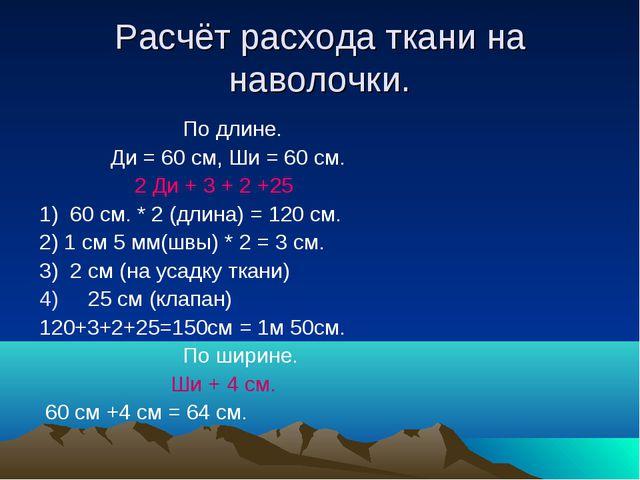 Расчёт расхода ткани на наволочки. По длине. Ди = 60 см, Ши = 60 см. 2 Ди + 3...
