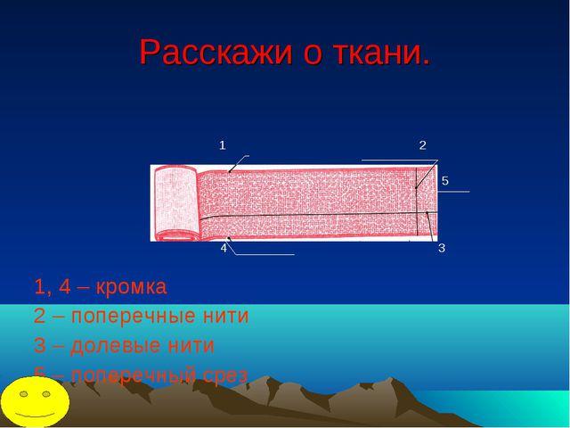 Расскажи о ткани. 1 2 5 4 3 1, 4 – кромка 2 – поперечные нити 3 – долевые нит...