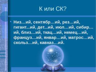 К или СК? Низ…ий, сентябр…ий, рез…ий, гигант...ий, дет...ий, июл…ий, сибир…ий