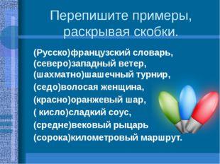 Перепишите примеры, раскрывая скобки. (Русско)французский словарь, (северо)за