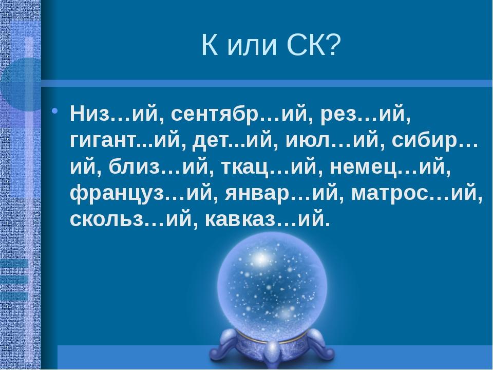 К или СК? Низ…ий, сентябр…ий, рез…ий, гигант...ий, дет...ий, июл…ий, сибир…ий...