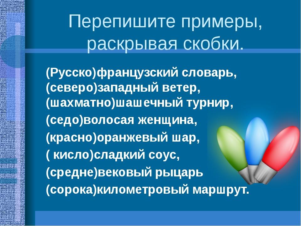 Перепишите примеры, раскрывая скобки. (Русско)французский словарь, (северо)за...