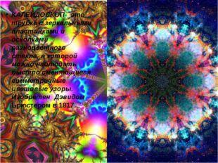 КАЛЕЙДОСКОП- это трубка с зеркальными пластинками и осколками разноцветного с