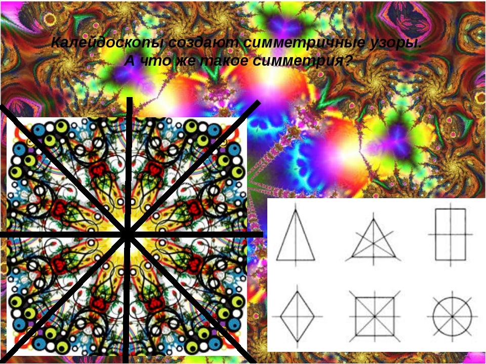 Калейдоскопы создают симметричные узоры. А что же такое симметрия?