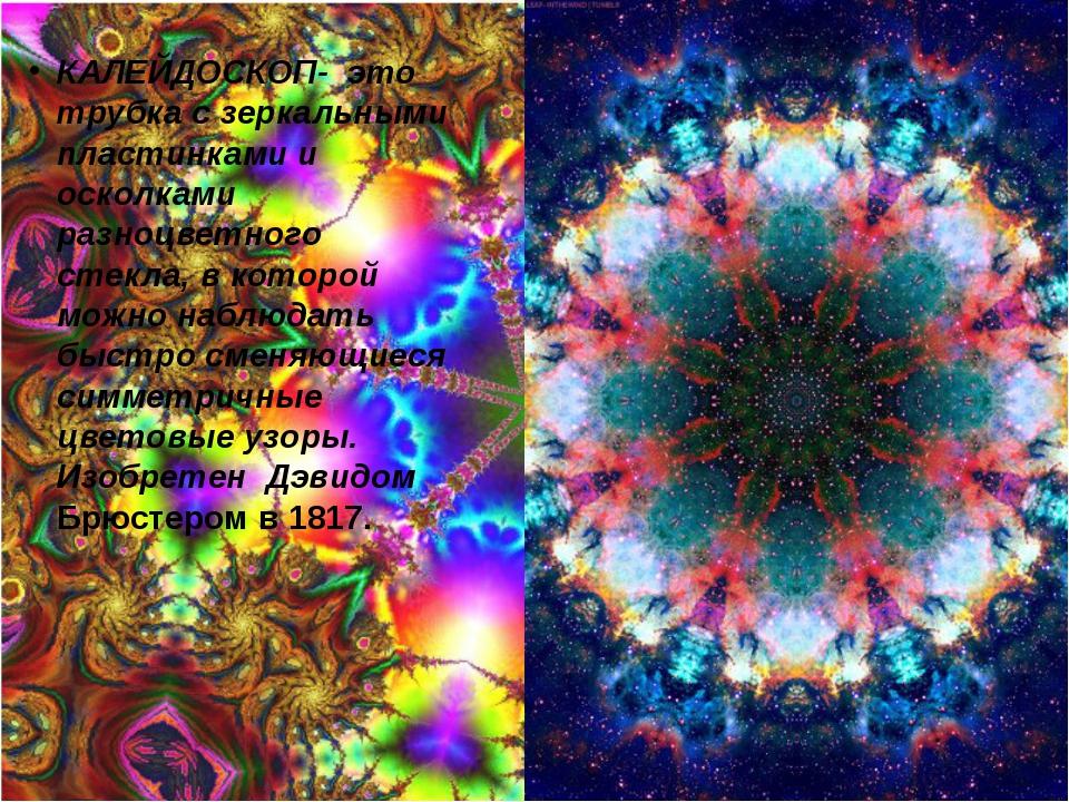 КАЛЕЙДОСКОП- это трубка с зеркальными пластинками и осколками разноцветного с...